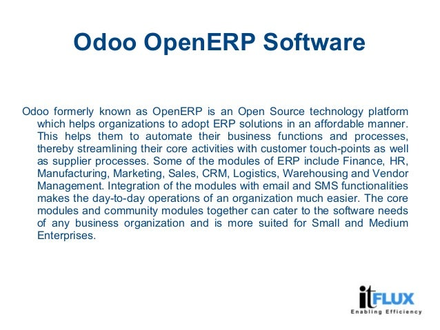 Odoo OpenERP Software Odoo formerly known as OpenERP is an Open Source technology platform which helps organizations to ad...
