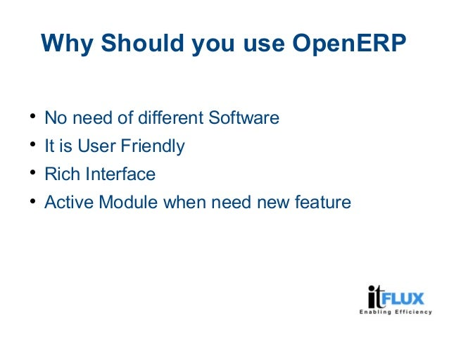 Why Should you use OpenERP  No need of different Software  It is User Friendly  Rich Interface  Active Module when nee...