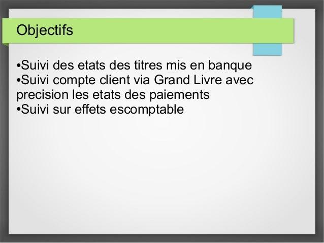 Objectifs ●Suivi des etats des titres mis en banque ●Suivi compte client via Grand Livre avec precision les etats des paie...