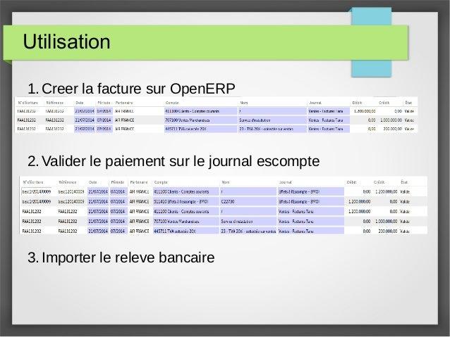 Utilisation 1. Creer la facture sur OpenERP 2. Valider le paiement sur le journal escompte 3. Importer le releve bancaire