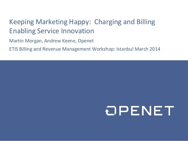 Keeping Marketing Happy: Charging and Billing Enabling Service Innovation Martin Morgan, Andrew Keene, Openet ETIS Billing...