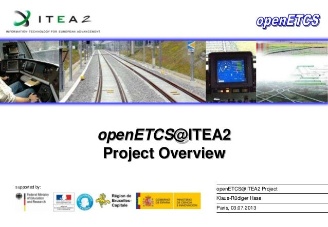 openETCS@ITEA2 Project Overview supported by:  openETCS@ITEA2 Project Klaus-Rüdiger Hase Paris, 03.07.2013