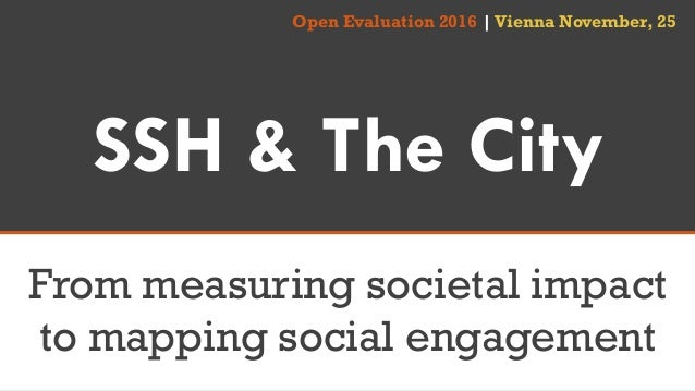 SSH & The City From measuring societal impact to mapping social engagement Open Evaluation 2016 |Vienna November, 25