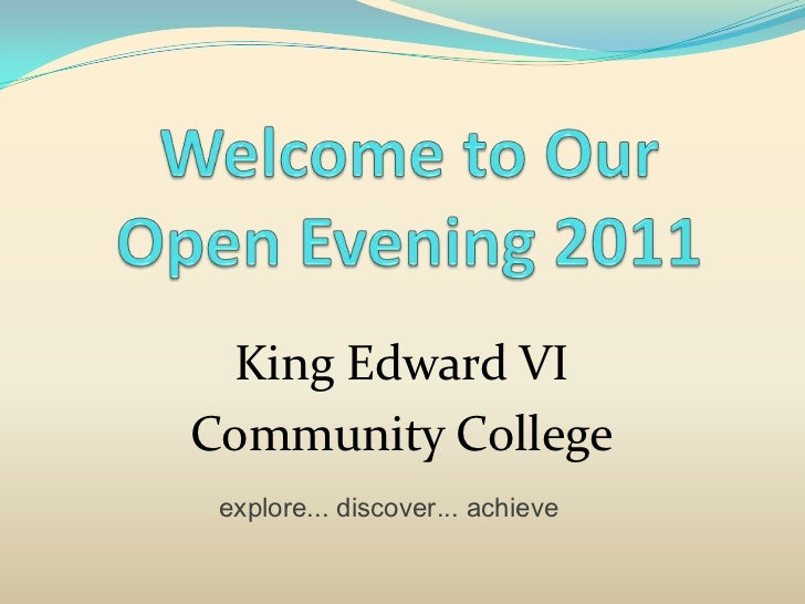 Welcome to Our Open Evening 2011<br />King Edward VI<br />Community College<br />explore... discover... achieve<br />