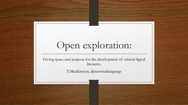 Open exploration: Giving space and purpose for the development of critical digital literacies. T.MacKinnon, @warwicklangua...