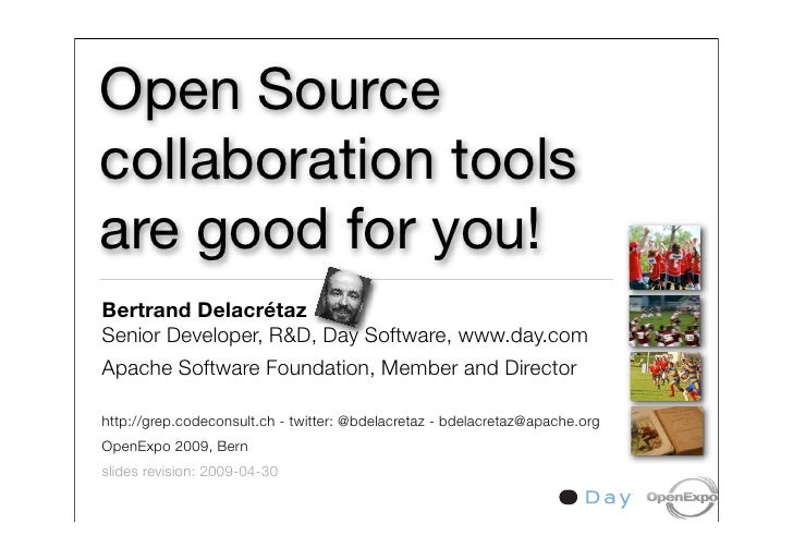 Open Source collaboration tools are good for you! Bertrand Delacrétaz Senior Developer, R&D, Day Software, www.day.com Apa...