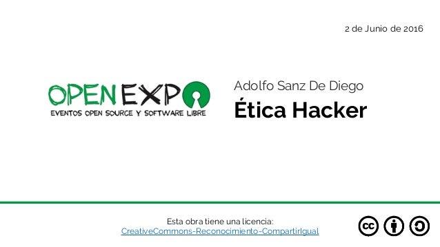 Esta obra tiene una licencia: CreativeCommons-Reconocimiento-CompartirIgual Ética Hacker 2 de Junio de 2016 Adolfo Sanz De...