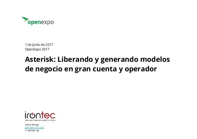 Gorka Rodrigo gorka@irontec.com T. 944 048 182 Asterisk: Liberando y generando modelos de negocio en gran cuenta y operado...