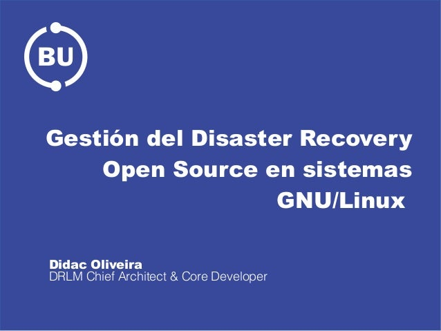 Gestión del Disaster Recovery Open Source en sistemas GNU/Linux Didac Oliveira DRLM Chief Architect & Core Developer