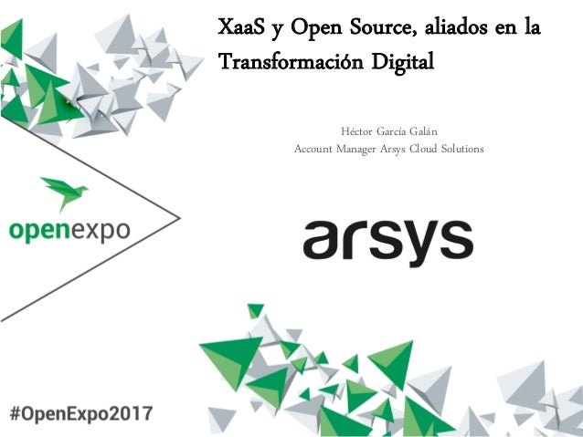 XaaS y Open Source, aliados en la Transformación Digital Héctor García Galán Account Manager Arsys Cloud Solutions