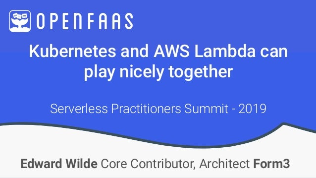 Kubernetes and AWS Lambda can  play nicely together Edward Wilde Core Contributor, Architect Form3 Serverless Practitione...