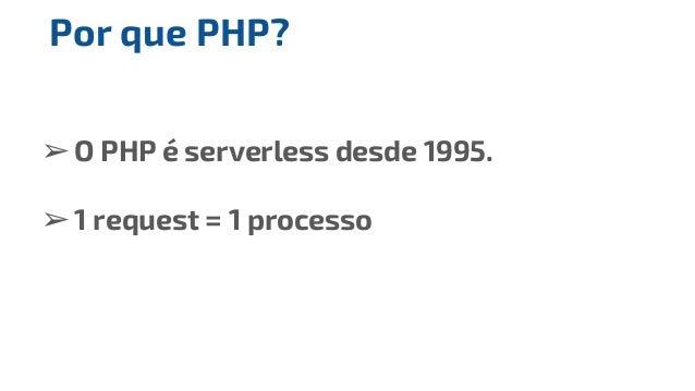 ➢O PHP é serverless desde 1995. ➢1 request = 1 processo Por que PHP?