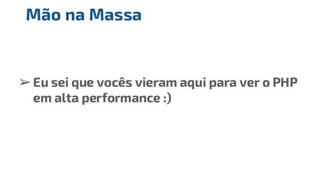 ➢Eu sei que vocês vieram aqui para ver o PHP em alta performance :) Mão na Massa