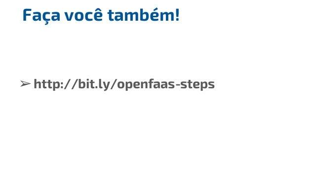 ➢http://bit.ly/openfaas-steps Faça você também!