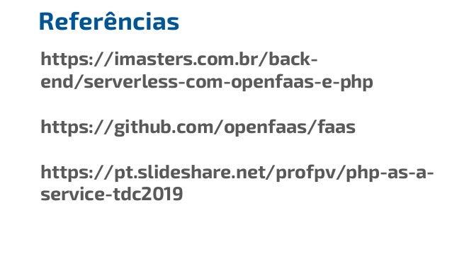 https://imasters.com.br/back- end/serverless-com-openfaas-e-php https://github.com/openfaas/faas https://pt.slideshare.net...