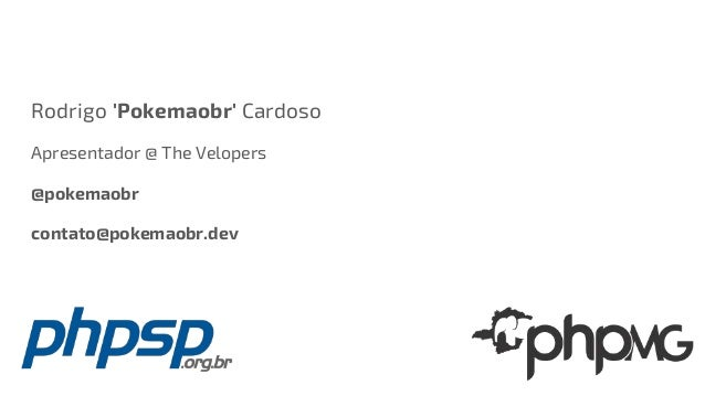 Rodrigo 'Pokemaobr' Cardoso Apresentador @ The Velopers @pokemaobr contato@pokemaobr.dev