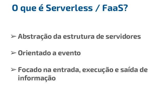 ➢Abstração da estrutura de servidores ➢Orientado a evento ➢Focado na entrada, execução e saída de informação O que é Serve...