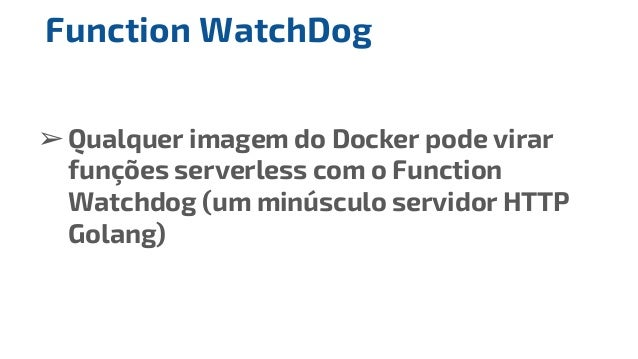 ➢Qualquer imagem do Docker pode virar funções serverless com o Function Watchdog (um minúsculo servidor HTTP Golang) Funct...