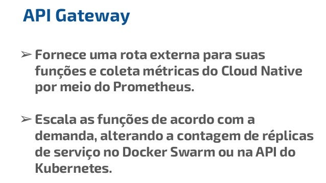 ➢Fornece uma rota externa para suas funções e coleta métricas do Cloud Native por meio do Prometheus. ➢Escala as funções d...