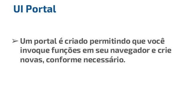 ➢Um portal é criado permitindo que você invoque funções em seu navegador e crie novas, conforme necessário. UI Portal