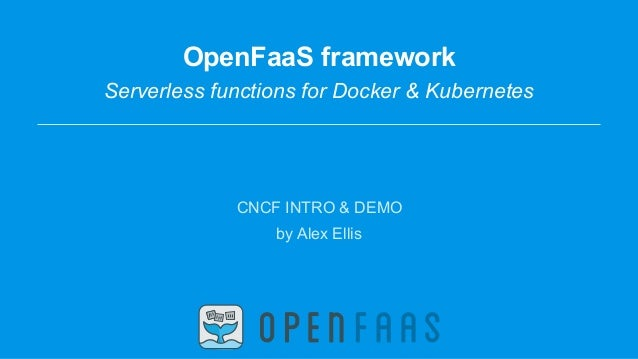 OpenFaaS framework Serverless functions for Docker & Kubernetes CNCF INTRO & DEMO by Alex Ellis