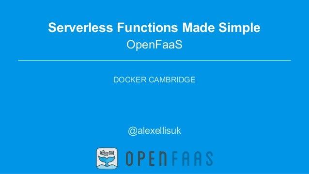 Serverless Functions Made Simple OpenFaaS DOCKER CAMBRIDGE @alexellisuk