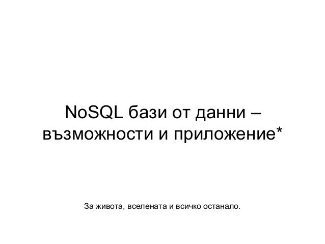 NoSQL бази от данни – възможности и приложение* За живота, вселената и всичко останало.
