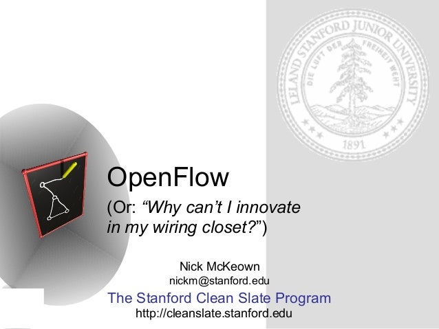 "OpenFlow (Or: ""Why can't I innovate in my wiring closet?"") Nick McKeown nickm@stanford.edu  The Stanford Clean Slate Progr..."