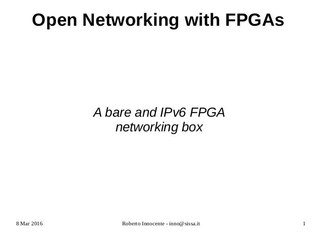 8 Mar 2016 Roberto Innocente - inno@sissa.it 1 Open Networking with FPGAs A bare and IPv6 FPGA networking box