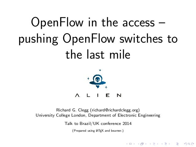 OpenFlow in the access – pushing OpenFlow switches to the last mile Richard G. Clegg (richard@richardclegg.org) University...