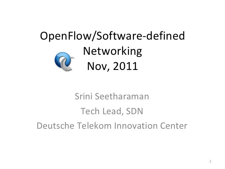 OpenFlow/Software-defined Networking Nov, 2011 Srini Seetharaman Tech Lead, SDN Deutsche Telekom Innovation Center