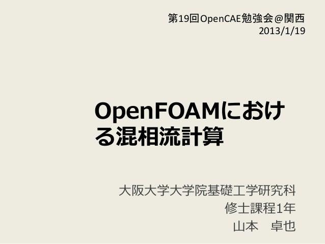 OpenFOAMにおけ る混相流流計算 ⼤大阪⼤大学⼤大学院基礎⼯工学研究科 修⼠士課程1年年  ⼭山本 卓也 第19回OpenCAE勉強会@関西   2013/1/19