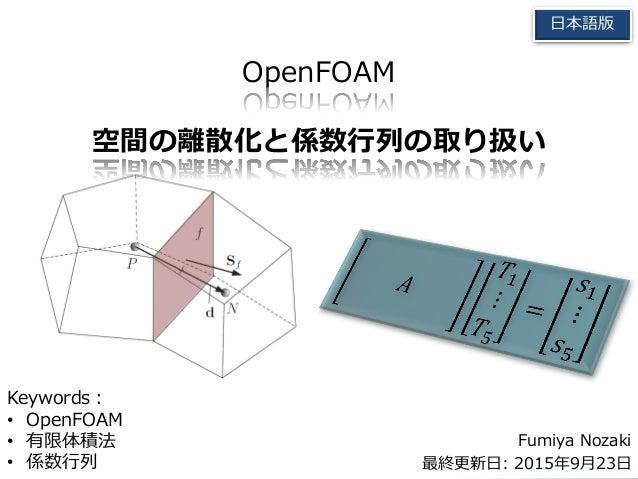 OpenFOAM 空間の離散化と係数行列の取り扱い Fumiya Nozaki 最終更新日: 2015年9月23日 日本語版 Keywords: • OpenFOAM • 有限体積法 • 係数行列