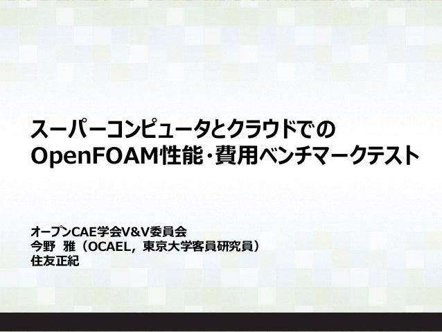 スーパーコンピュータとクラウドでの OpenFOAM性能・費用ベンチマークテスト オープンCAE学会V&V委員会 今野 雅(OCAEL,東京大学客員研究員) 住友正紀