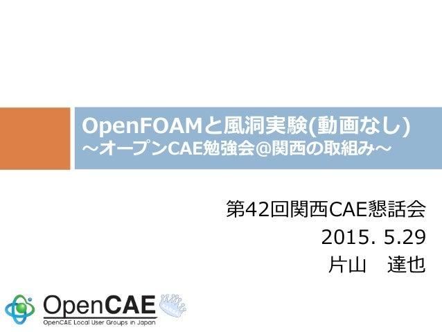 第42回関西CAE懇話会 2015. 5.29 片山 達也 OpenFOAMと風洞実験(動画なし) ~オープンCAE勉強会@関西の取組み~