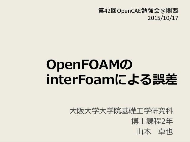 OpenFOAMの interFoamによる誤差 ⼤大阪⼤大学⼤大学院基礎⼯工学研究科 博⼠士課程2年年  ⼭山本 卓也 第42回OpenCAE勉強会@関西   2015/10/17