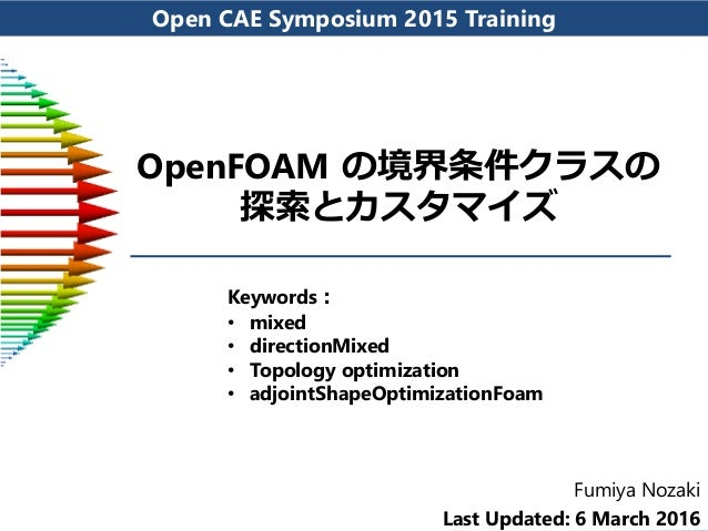 Open CAE Symposium 2015 Training OpenFOAM の境界条件クラスの 探索とカスタマイズ Fumiya Nozaki Last Updated: 6 March 2016 Keywords: • mixed •...