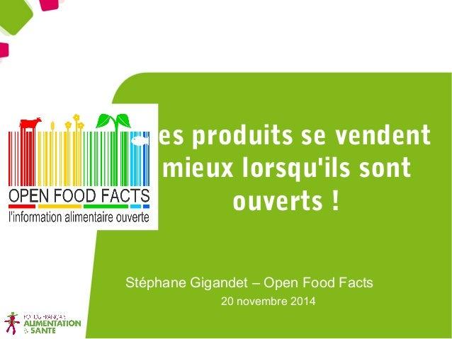 Les produits se vendent  mieux lorsqu'ils sont  ouverts !  Stéphane Gigandet – Open Food Facts  20 novembre 2014