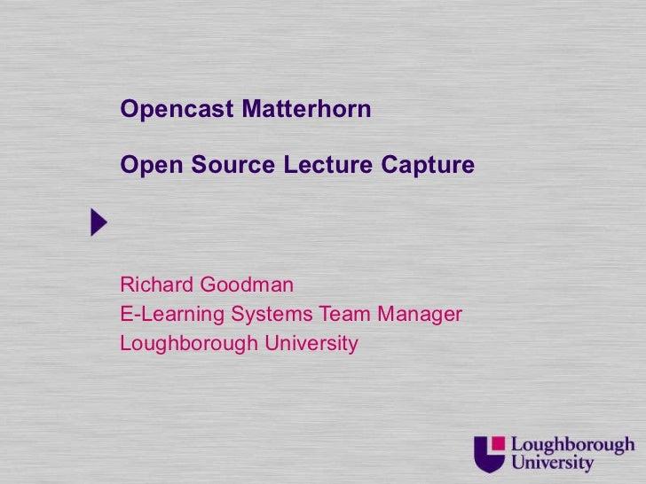 Opencast Matterhorn Open Source Lecture Capture Richard Goodman E-Learning Systems Team Manager Loughborough University