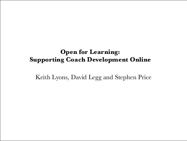 Open for Learning: Supporting Coach Development Online Keith Lyons, David Legg and Stephen Price