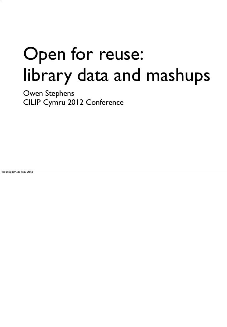 Open for reuse:               library data and mashups               Owen Stephens               CILIP Cymru 2012 Conferen...