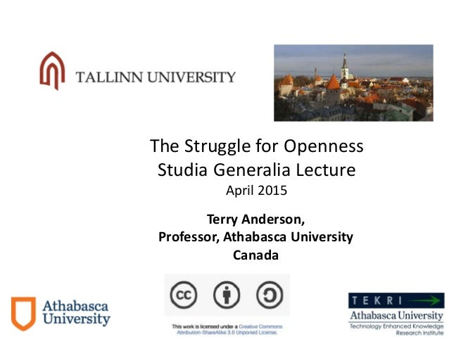 Terry Anderson, Professor, Athabasca University Canada Dec. 2013 The Struggle for Openness Studia Generalia Lecture April ...