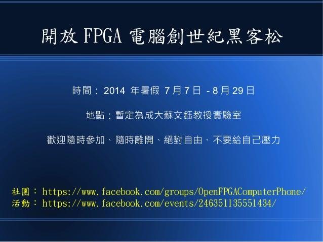 開放 FPGA 電腦創世紀黑客松 時間: 2014 年暑假 7 月 7 日 - 8 月 29 日 地點:暫定為成大蘇文鈺教授實驗室 歡迎隨時參加、隨時離開、絕對自由、不要給自己壓力 社團: https://www.facebook.com/gr...