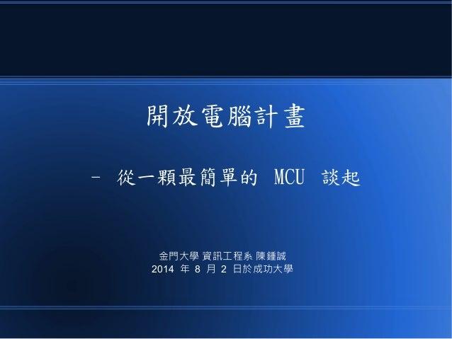 開放電腦計畫 - 從一顆最簡單的 MCU 談起 金門大學 資訊工程系 陳鍾誠 2014 年 8 月 2 日於成功大學