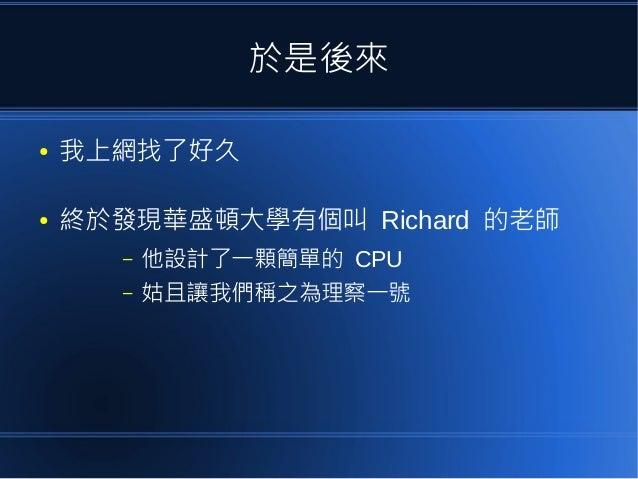 於是後來 ● 我上網找了好久 ● 終於發現華盛頓大學有個叫 Richard 的老師 – 他設計了一顆簡單的 CPU – 姑且讓我們稱之為理察一號