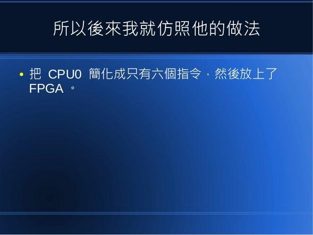 所以後來我就仿照他的做法 ● 把 CPU0 簡化成只有六個指令,然後放上了 FPGA 。