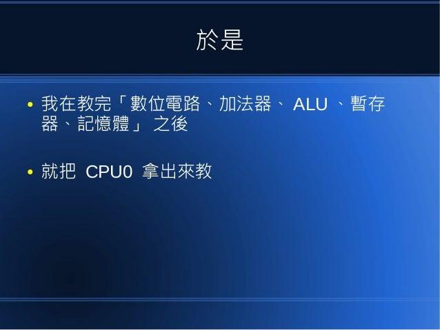 於是 ● 我在教完「數位電路、加法器、 ALU 、暫存 器、記憶體」 之後 ● 就把 CPU0 拿出來教