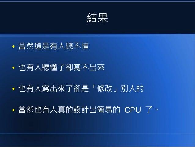 結果 ● 當然還是有人聽不懂 ● 也有人聽懂了卻寫不出來 ● 也有人寫出來了卻是「修改」別人的 ● 當然也有人真的設計出簡易的 CPU 了。