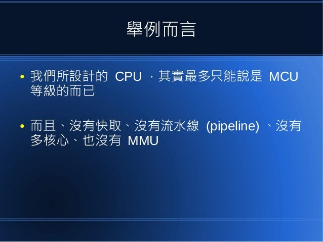 舉例而言 ● 我們所設計的 CPU ,其實最多只能說是 MCU 等級的而已 ● 而且、沒有快取、沒有流水線 (pipeline) 、沒有 多核心、也沒有 MMU