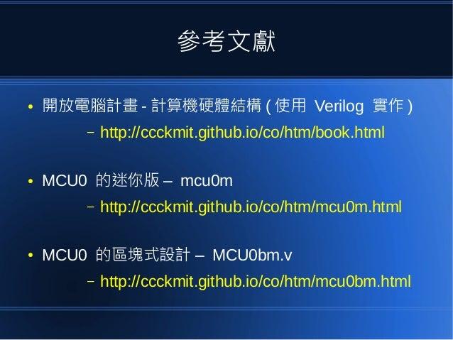 參考文獻 ● 開放電腦計畫 - 計算機硬體結構 ( 使用 Verilog 實作 ) – http://ccckmit.github.io/co/htm/book.html ● MCU0 –的迷你版 mcu0m – http://ccckmit....